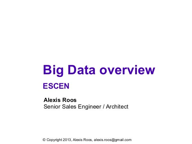 Big Data overview ESCEN Alexis Roos Senior Sales Engineer / Architect © Copyright 2013, Alexis Roos, alexis.roos@gmail.com