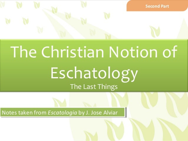 Second Part   The Christian Notion of        Eschatology                          The Last ThingsNotes taken from Escatolo...