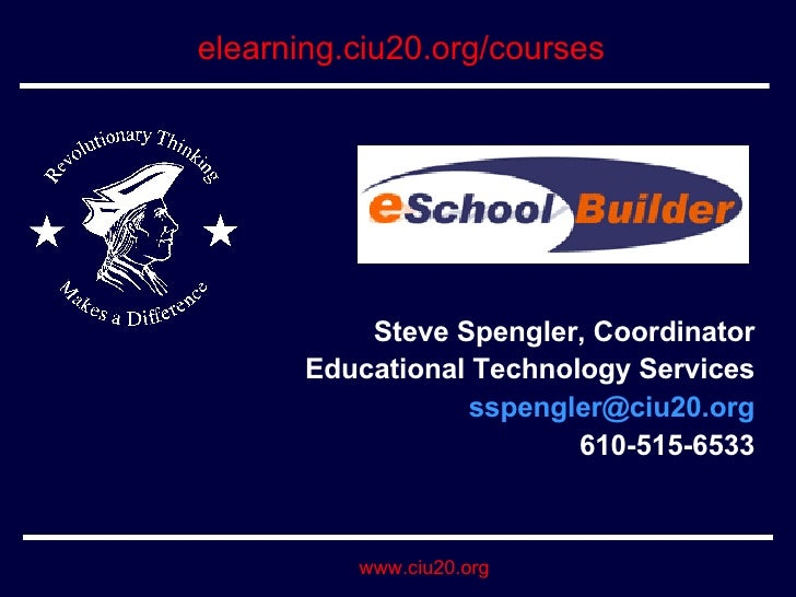 Steve Spengler, Coordinator Educational Technology Services [email_address] 610-515-6533 elearning.ciu20.org/courses