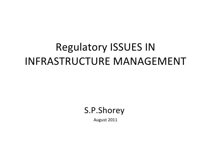 Regulatory ISSUES IN INFRASTRUCTURE MANAGEMENT S.P.Shorey  August 2011