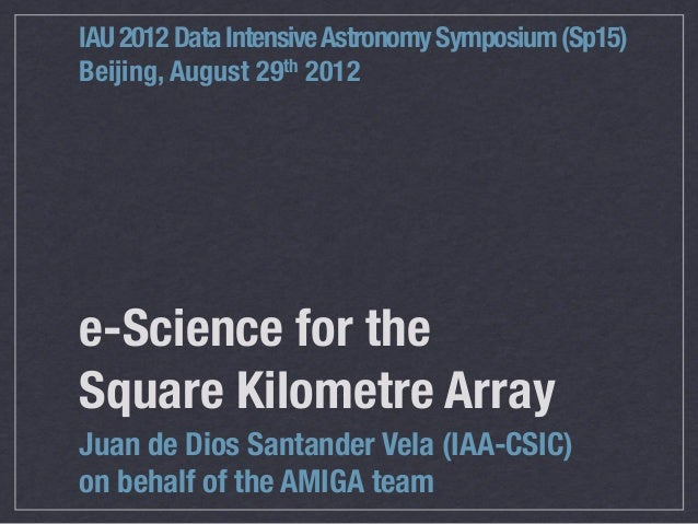 IAU 2012 Data Intensive Astronomy Symposium (Sp15)Beijing, August 29th 2012e-Science for theSquareKilometre ArrayJuan de ...