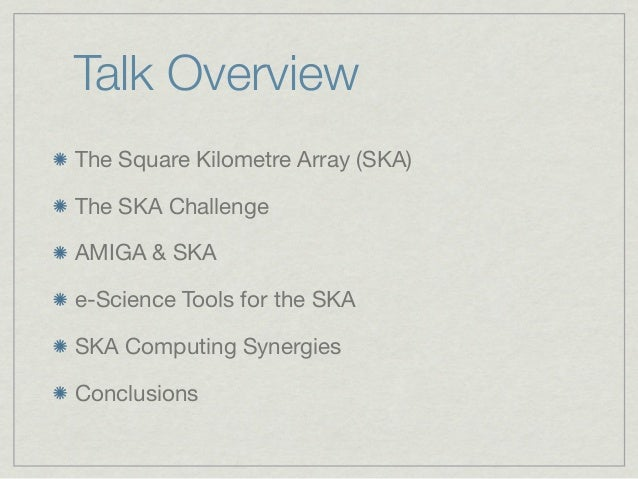 Talk OverviewThe Square Kilometre Array (SKA)The SKA ChallengeAMIGA & SKAe-Science Tools for the SKASKA Computing Synergie...