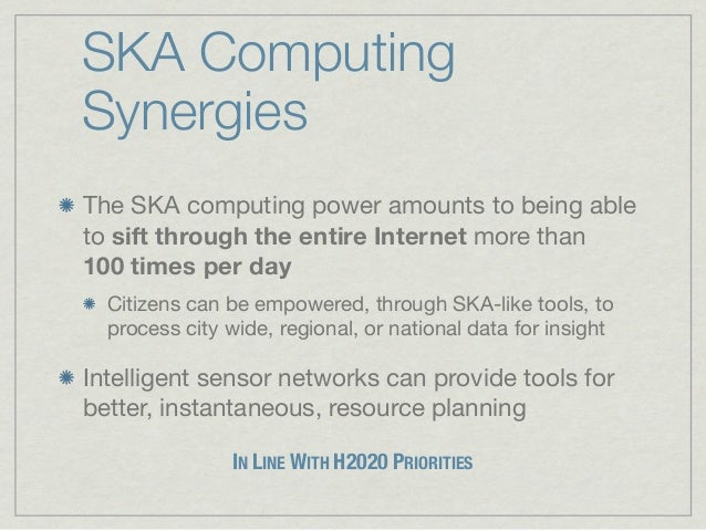 SKA ComputingSynergiesThe SKA computing power amounts to being ableto sift through the entire Internet more than100times ...