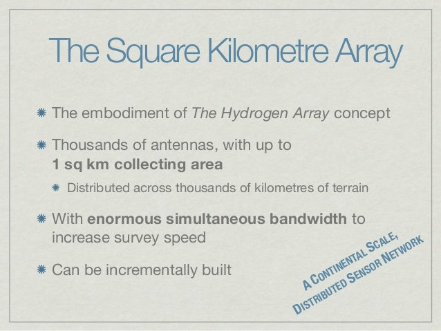 The Square Kilometre ArrayThe embodiment of The Hydrogen Array conceptThousands of antennas, with up to1sqkmcollecting ...