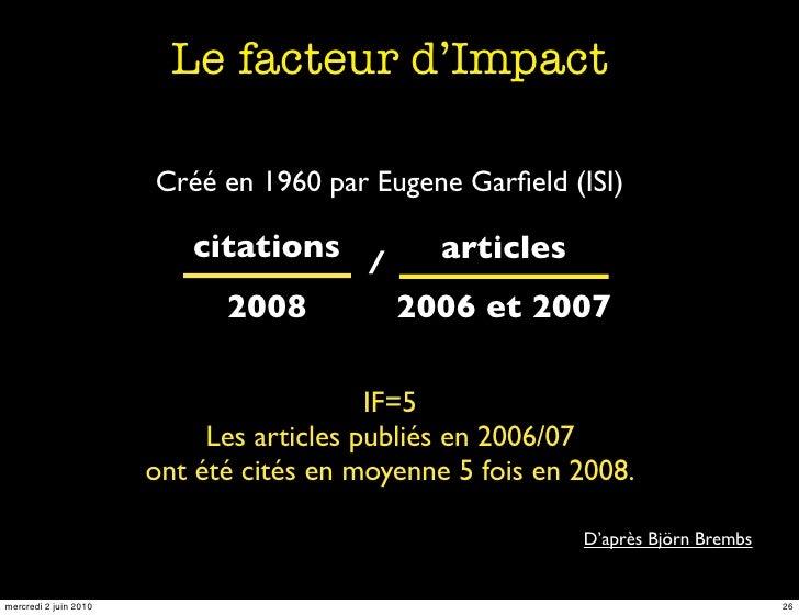 Le facteur d'Impact                         Créé en 1960 par Eugene Garfield (ISI)                            citations /  ...
