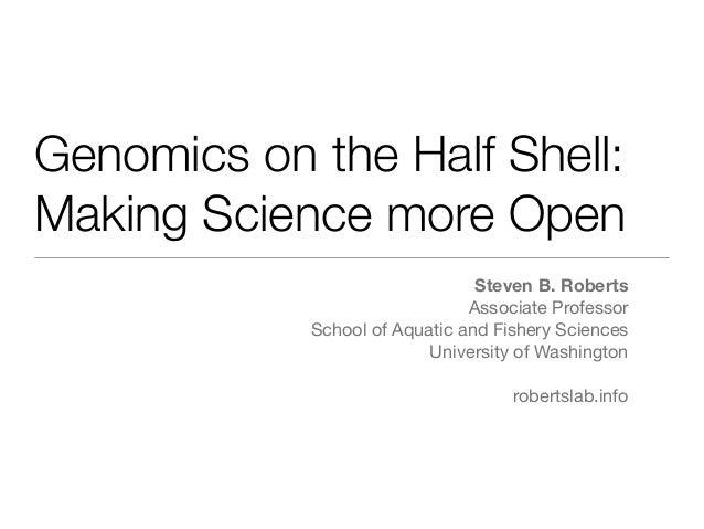 Genomics on the Half Shell: Making Science more Open Steven B. Roberts Associate Professor School of Aquatic and Fishery S...
