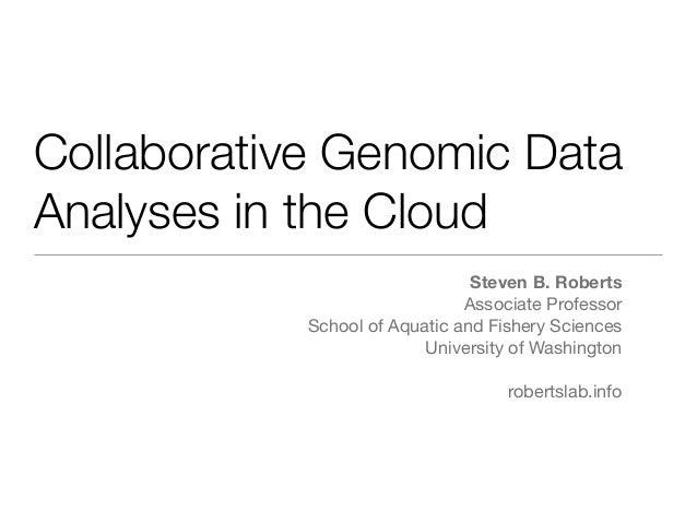 Collaborative Genomic Data Analyses in the Cloud Steven B. Roberts Associate Professor School of Aquatic and Fishery Scien...