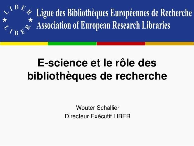 E-science et le rôle des bibliothèques de recherche Wouter Schallier Directeur Exécutif LIBER