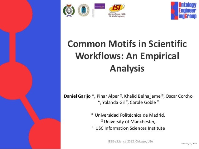Date: 10/11/2012 Common Motifs in Scientific Workflows: An Empirical Analysis Daniel Garijo *, Pinar Alper ⱡ, Khalid Belha...