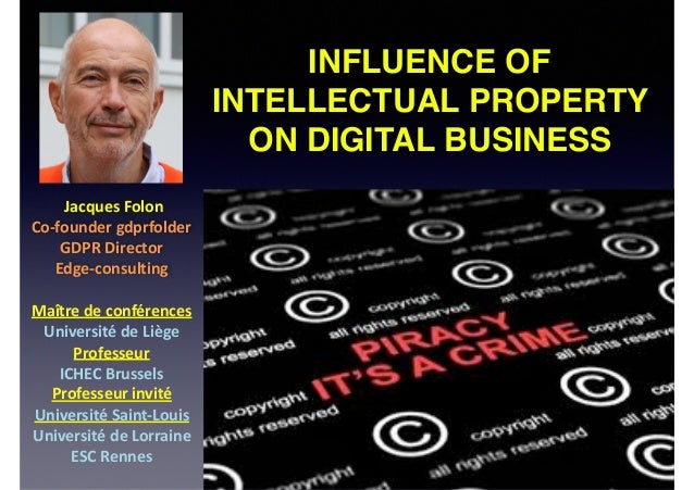 INFLUENCE OF INTELLECTUAL PROPERTY ON DIGITAL BUSINESS JacquesFolon Co-foundergdprfolder GDPRDirector Edge-consulti...