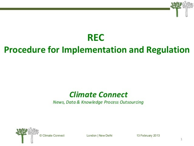 © Climate Connect London | New Delhi 13 February 2013 1 REC Procedure for Implementation and Regulation Climate Connect Ne...
