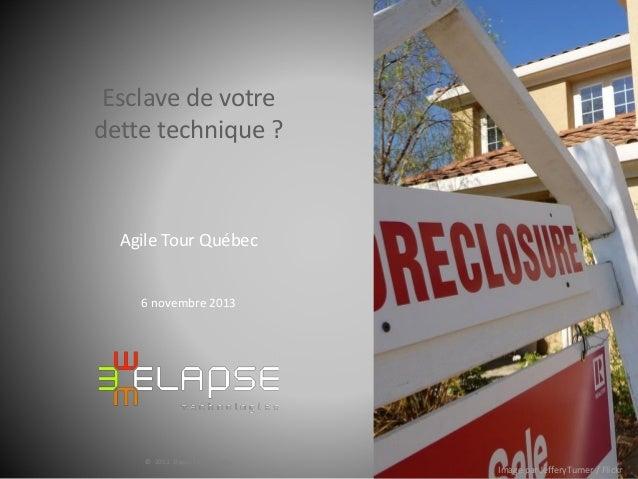 Esclave de votre dette technique ?  Agile Tour Québec  6 novembre 2013  © 2013 Elapse Technologies  Image par JefferyTurne...