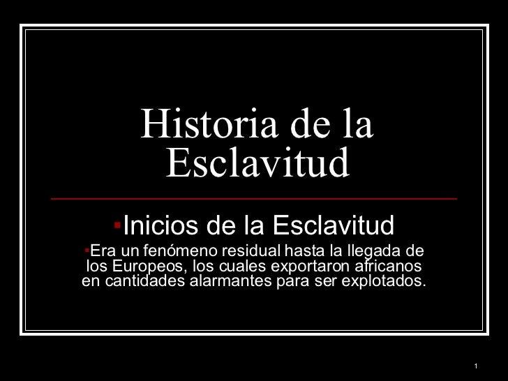 Historia de la Esclavitud <ul><li>Inicios de la Esclavitud </li></ul><ul><li>Era un fenómeno residual hasta la llegada de ...