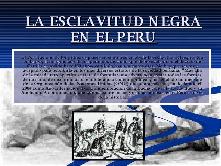 LA ESCLAVITUD NEGRA EN EL PERU El Perú fue uno de los primeros países en el mundo en abolir la esclavitud del negro. Sin e...