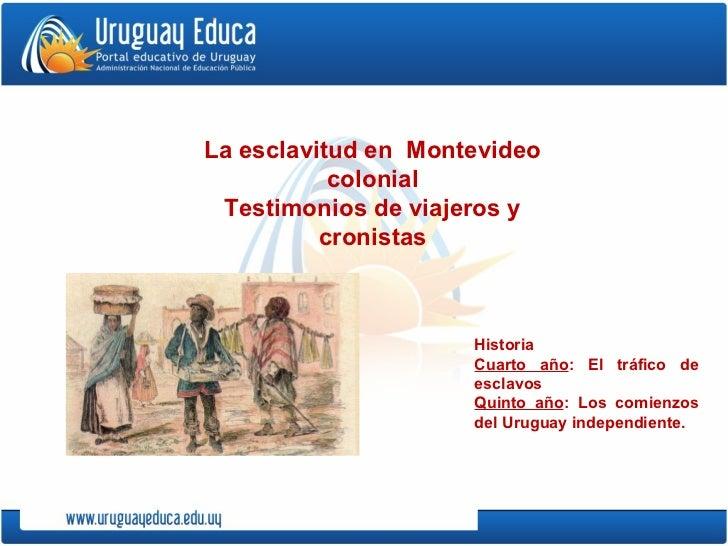 Historia Cuarto año : El tráfico de esclavos Quinto año : Los comienzos del Uruguay independiente. La esclavitud en  Monte...