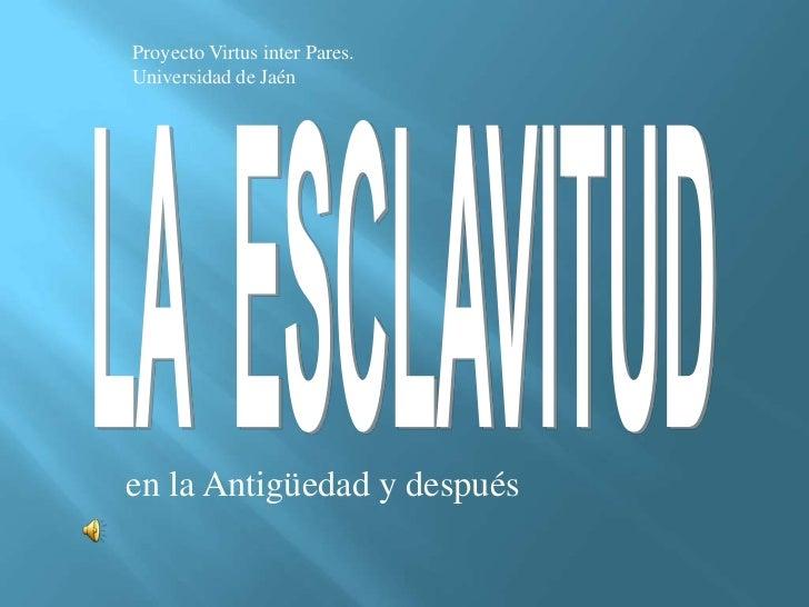 Proyecto Virtus inter Pares. <br />Universidad de Jaén<br />LA  ESCLAVITUD<br />en la Antigüedad y después<br />