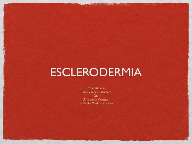 ESCLERODERMIA         Presentado a:    Carlo Vinicio Caballero              De:       Ana Lucia Vanegas   Residente Medici...
