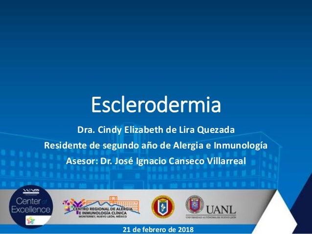 Esclerodermia Dra. Cindy Elizabeth de Lira Quezada Residente de segundo año de Alergia e Inmunología Asesor: Dr. José Igna...