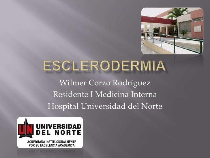 eSCLERODERMIA<br />Wilmer Corzo Rodríguez<br />Residente I Medicina Interna<br />Hospital Universidad del Norte<br />