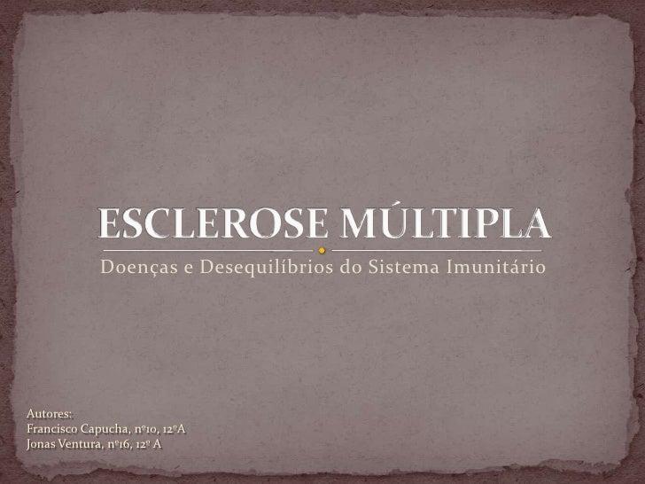 ESCLEROSE MÚLTIPLA <br />  Doenças e Desequilíbrios do Sistema Imunitário<br />Autores:<br />Francisco Capucha, nº10, 12ºA...