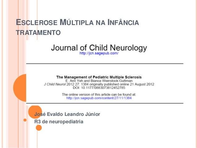 ESCLEROSE MÚLTIPLA NA INFÂNCIA  TRATAMENTO  José Evaldo Leandro Júnior  R3 de neuropediatria