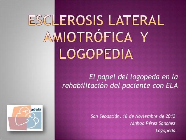 El papel del logopeda en larehabilitación del paciente con ELA        San Sebastián, 16 de Noviembre de 2012              ...