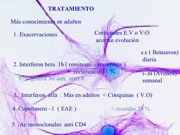 TRATAMIENTO Más conocimiento en adultos 1. Exacervaciones  Corticoides E.V o V:O  acortan evolución 2. Interferon beta  1b...