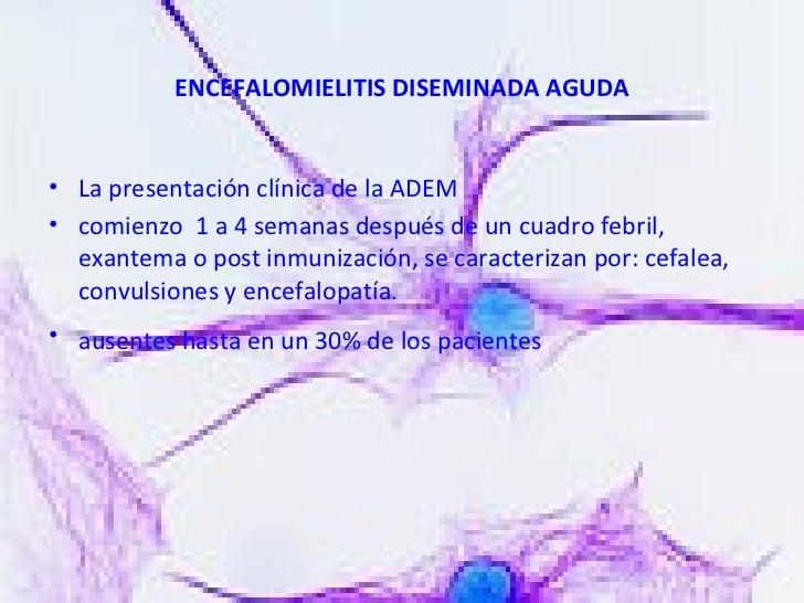 ENCEFALOMIELITIS DISEMINADA AGUDA <ul><li>La presentación clínica de la ADEM  </li></ul><ul><li>comienzo  1 a 4 semanas de...