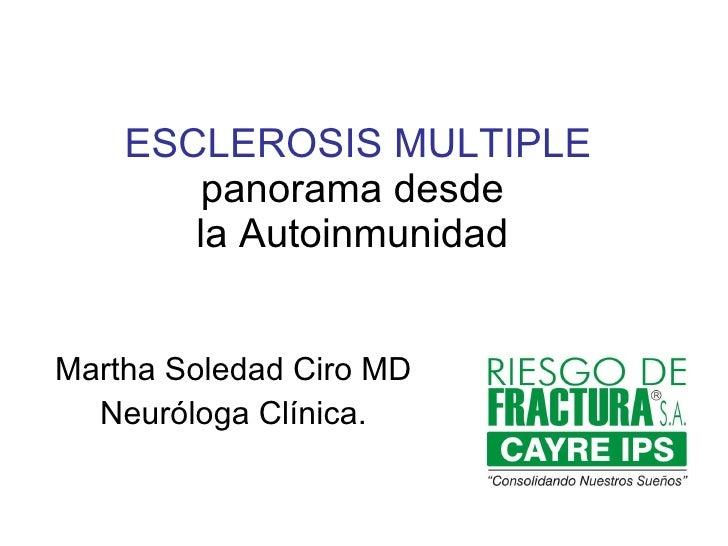 ESCLEROSIS MULTIPLE  panorama desde  la Autoinmunidad Martha Soledad Ciro MD Neuróloga Clínica.