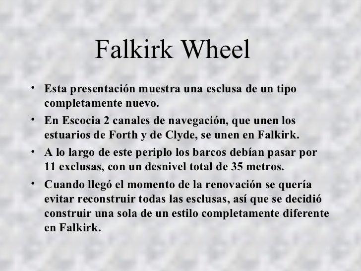 Falkirk Wheel  <ul><li>Esta presentación muestra una esclusa de un tipo completamente nuevo. </li></ul><ul><li>En Escocia ...