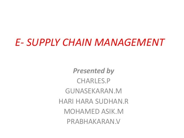 E- SUPPLY CHAIN MANAGEMENT Presented by CHARLES.P GUNASEKARAN.M HARI HARA SUDHAN.R MOHAMED ASIK.M PRABHAKARAN.V