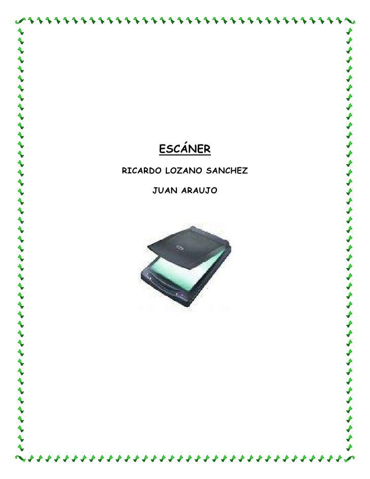 Escáner<br />Ricardo lozano sanchez<br />Juan Araujo<br />Escáner de computadora<br />Un escáner de computadora (escáner p...