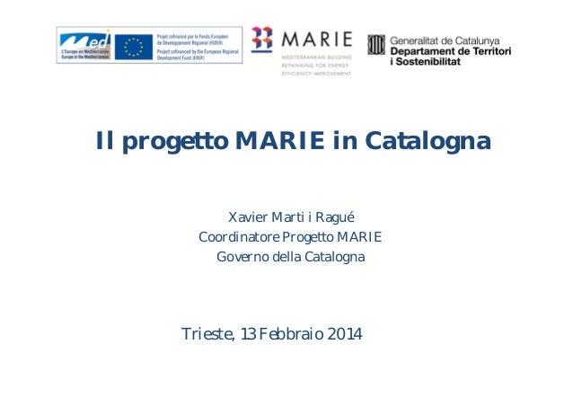Il progetto MARIE in Catalogna Xavier Marti i Ragué Coordinatore Progetto MARIE Governo della Catalogna  Trieste, 13 Febbr...