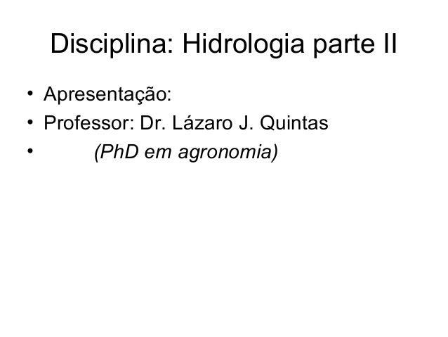 Disciplina: Hidrologia parte II • Apresentação: • Professor: Dr. Lázaro J. Quintas • (PhD em agronomia)