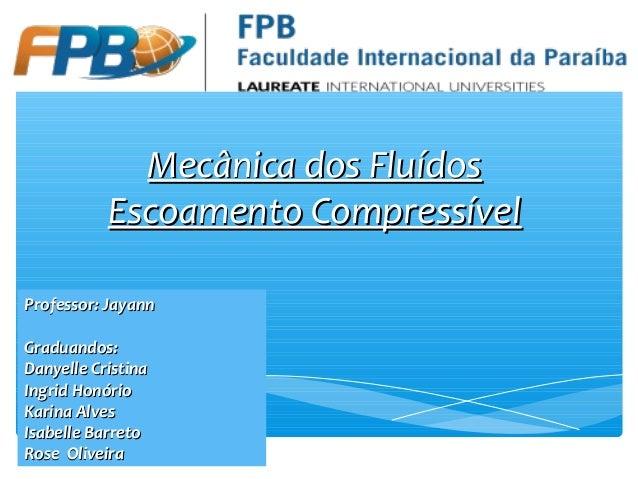 Mecânica dos FluídosMecânica dos Fluídos Escoamento CompressívelEscoamento Compressível Professor: JayannProfessor: Jayann...