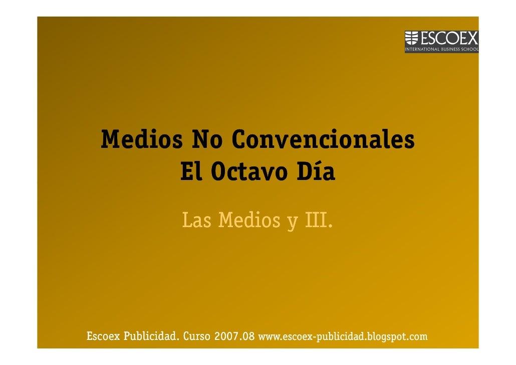 Medios No Convencionales         El Octavo Día                   Las Medios y III.     Escoex Publicidad. Curso 2007.08 ww...