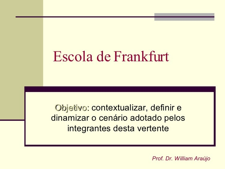Escola de Frankfurt    Objetivo: contextualizar, definir e dinamizar o cenário adotado pelos     integrantes desta vertent...