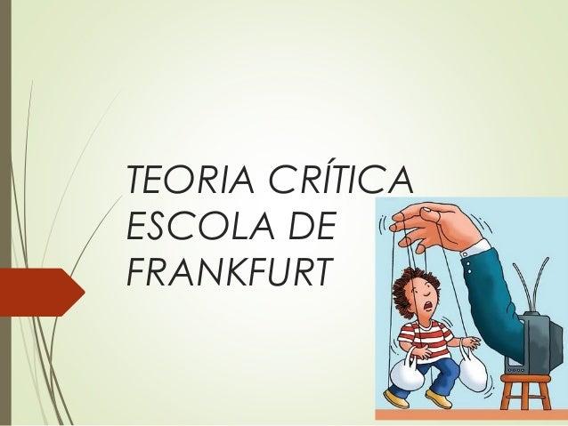 TEORIA CRÍTICA  ESCOLA DE  FRANKFURT