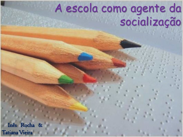 A escola como agente da                             socialização  Inês Rocha &Tatiana Vieira