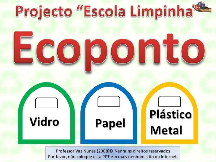 Vidro  Papel Plástico  Metal  Professor Vaz Nunes (2008)© Nenhuns direitos reservados Por favor, não coloque esta PPT em m...