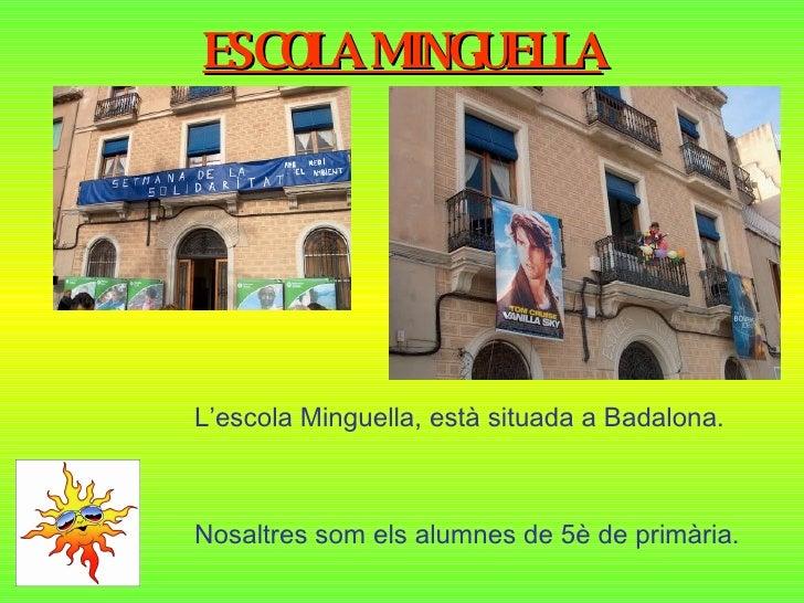 ESCOLA MINGUELLA L'escola Minguella, està situada a Badalona. Nosaltres som els alumnes de 5è de primària.