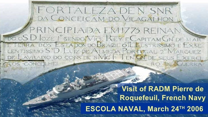 ESCOLA NAVAL, March 24 TH  2006 Visit of RADM Pierre de Roquefeuil, French Navy