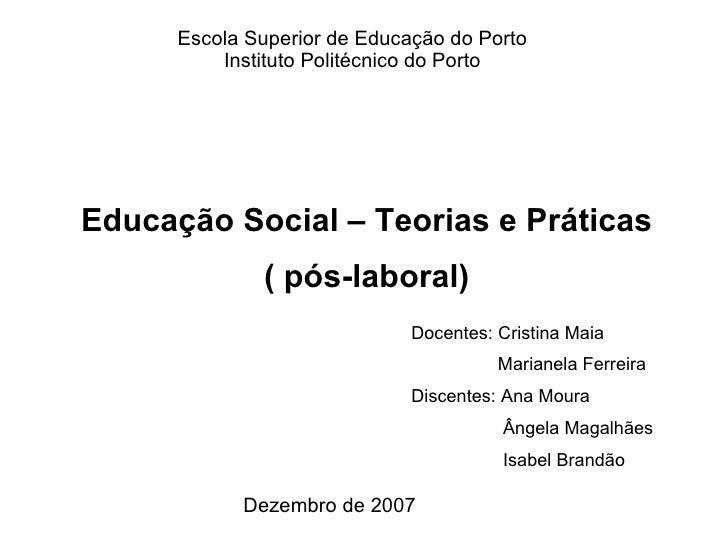 Escola Superior de Educação do Porto Instituto Politécnico do Porto Dezembro de 2007 Educação Social – Teorias e Práticas ...