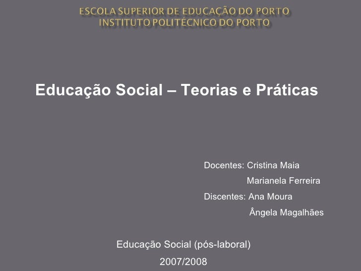 Educação Social (pós-laboral) 2007/2008 Educação Social – Teorias e Práticas  Docentes: Cristina Maia Marianela Ferreira D...