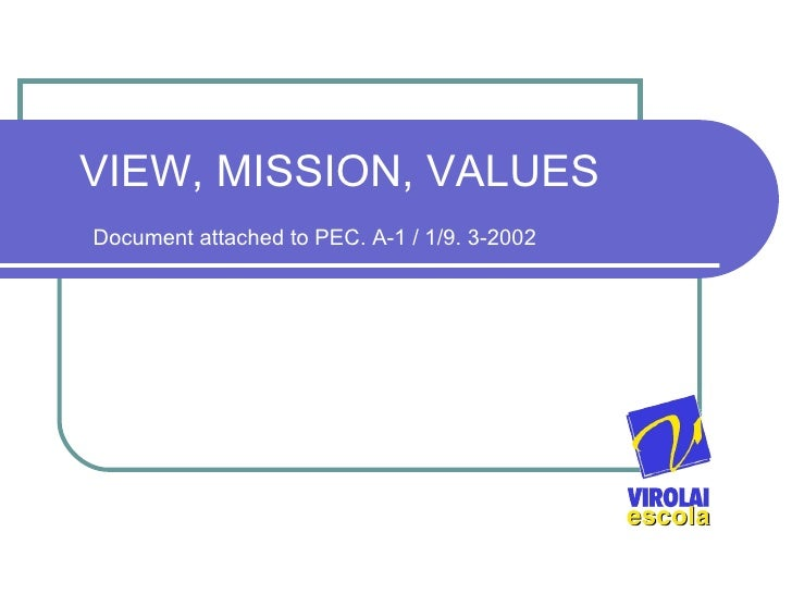 VIEW, MI S SION, VALUES   Document attached to PEC. A-1 / 1/9. 3-2002