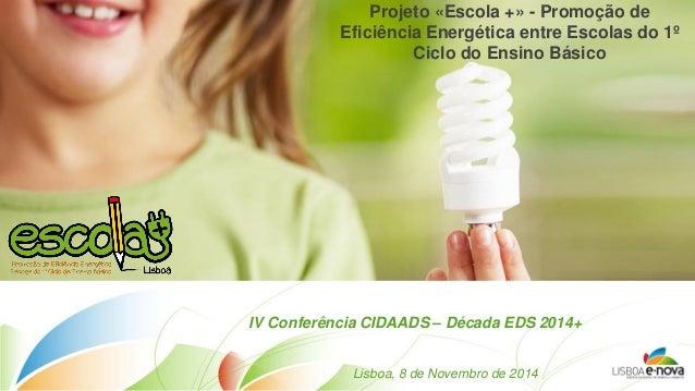 Projeto «Escola +» - Promoção de Eficiência Energética entre Escolas do 1º Ciclo do Ensino Básico  IV Conferência CIDAADS ...
