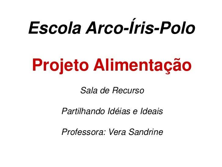 Escola Arco-Íris-Polo<br />Projeto Alimentação<br />Sala de Recurso <br />Partilhando Idéias e Ideais<br />Professora: Ver...