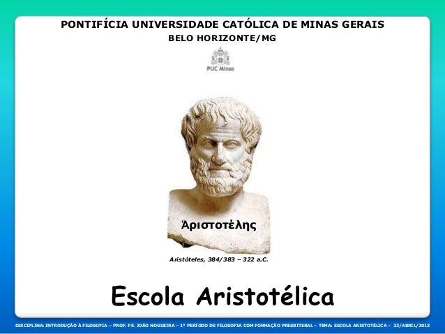 PONTIFÍCIA UNIVERSIDADE CATÓLICA DE MINAS GERAIS BELO HORIZONTE/MG Aristóteles, 384/383 – 322 a.C. DISCIPLINA: INTRODUÇÃO ...