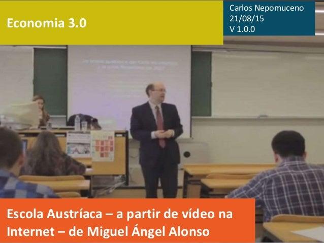 Economia 3.0 Escola Austríaca – a partir de vídeo na Internet – de Miguel Ángel Alonso Carlos Nepomuceno 21/08/15 V 1.0.0