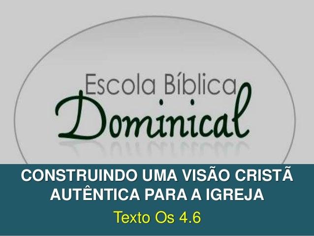 CONSTRUINDO UMA VISÃO CRISTÃ  AUTÊNTICA PARA A IGREJA         Texto Os 4.6